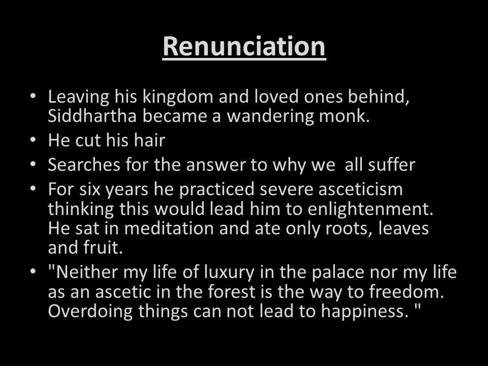 Renunciation Leaving his kingdom and loved ones behind, Siddhartha became a wandering monk. He cut his hair.