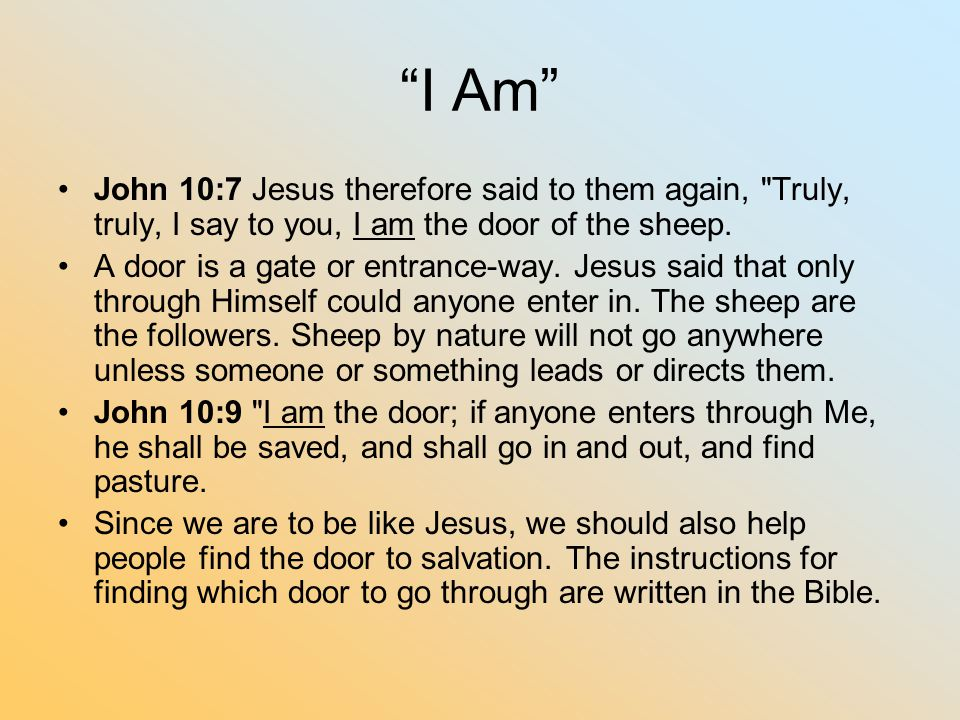 I Am John 10:7 Jesus therefore said to them again, Truly, truly, I say to you, I am the door of the sheep.