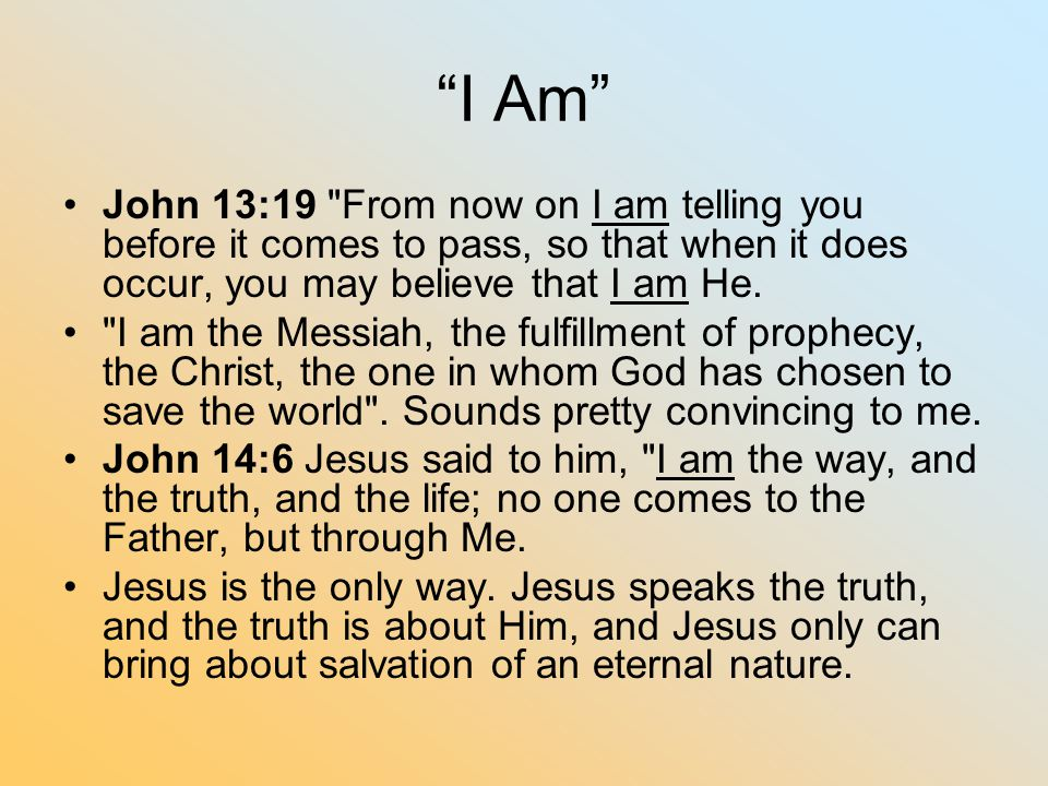 I Am John 13:19 From now on I am telling you before it comes to pass, so that when it does occur, you may believe that I am He.