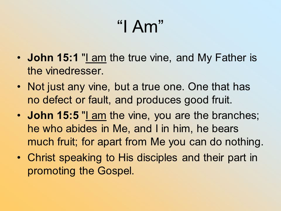 I Am John 15:1 I am the true vine, and My Father is the vinedresser.