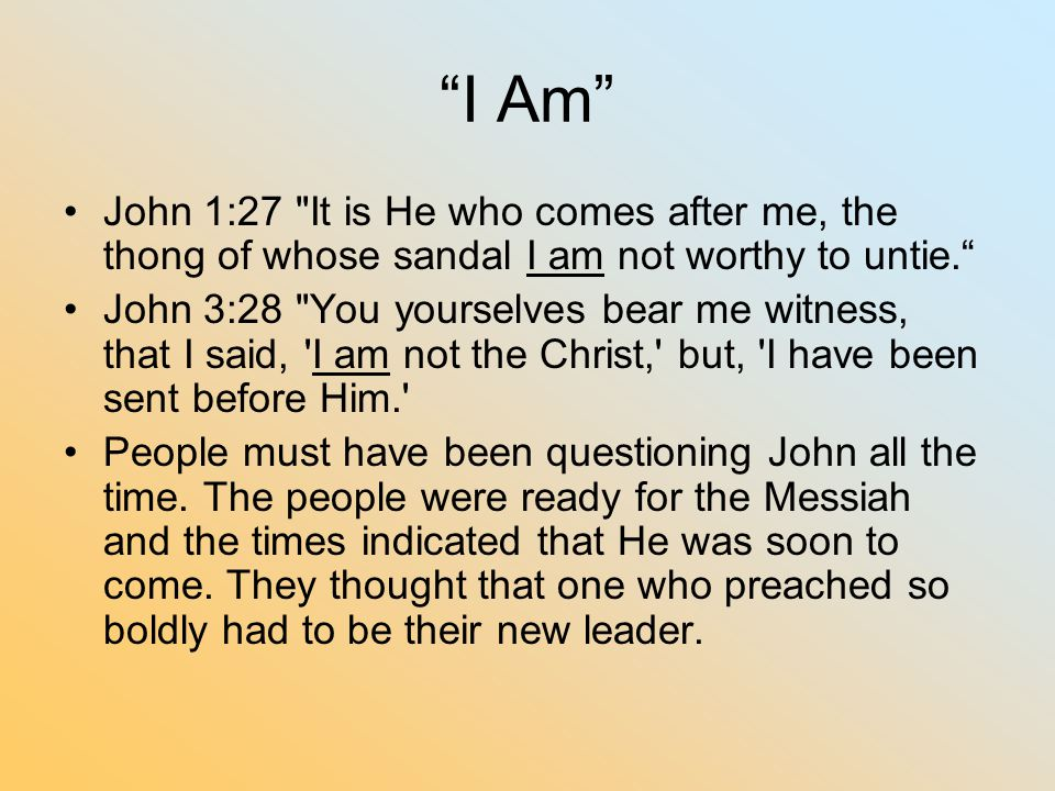 I Am John 1:27 It is He who comes after me, the thong of whose sandal I am not worthy to untie.