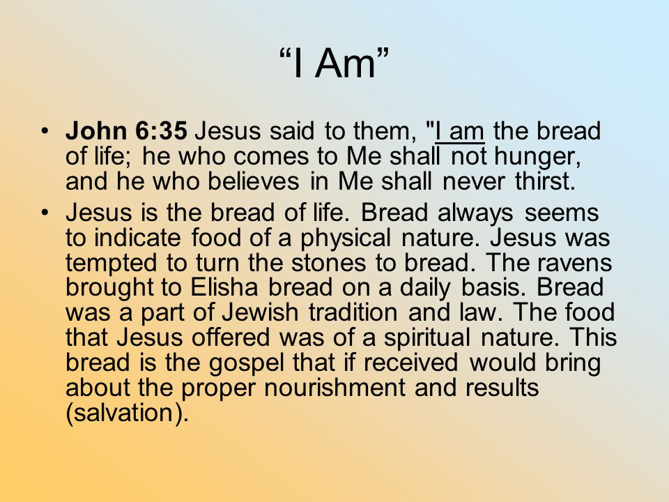 I Am John 6:35 Jesus said to them, I am the bread of life; he who comes to Me shall not hunger, and he who believes in Me shall never thirst.