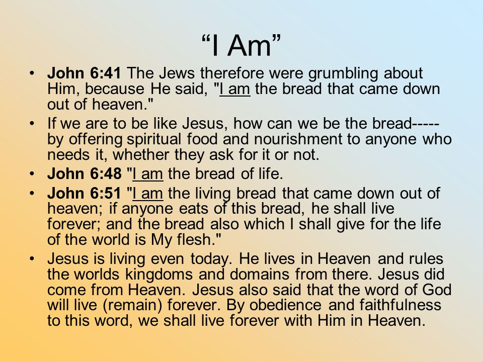 I Am John 6:41 The Jews therefore were grumbling about Him, because He said, I am the bread that came down out of heaven.