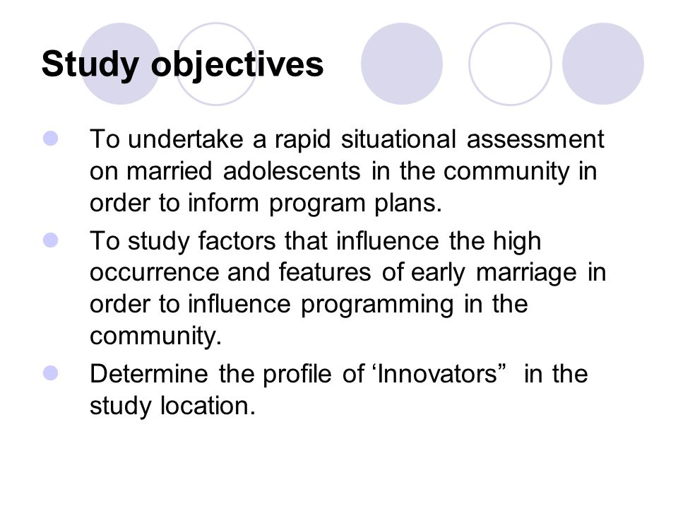 Study objectives To undertake a rapid situational assessment on married adolescents in the community in order to inform program plans.