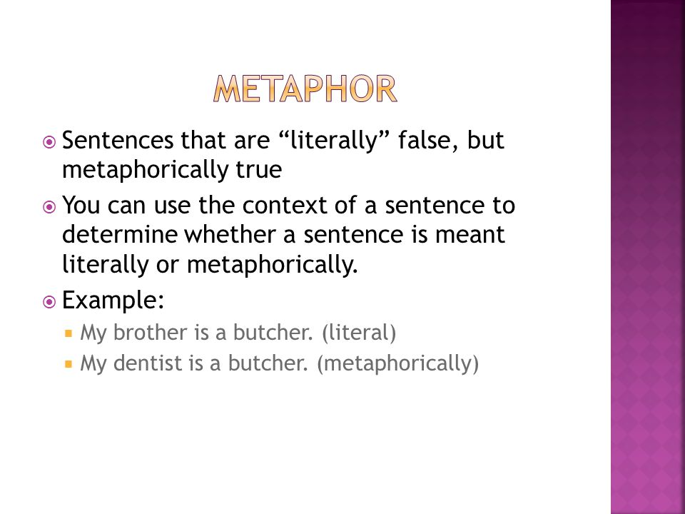 metaphor Sentences that are literally false, but metaphorically true