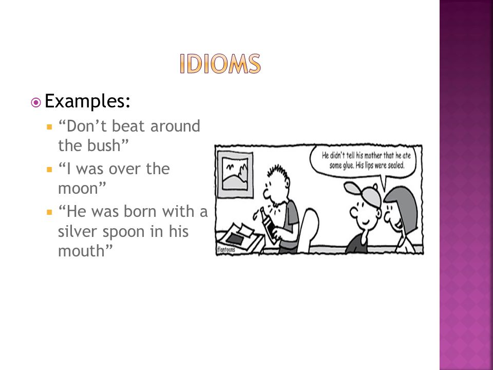 idioms Examples: Don't beat around the bush I was over the moon
