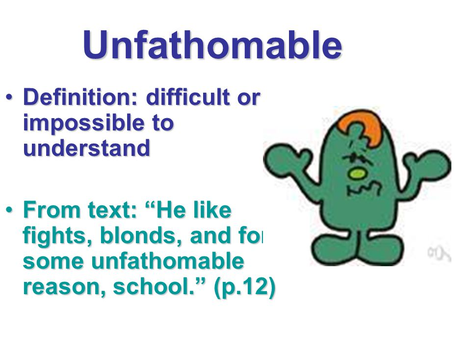 Unfathomable Definition: difficult or impossible to understand