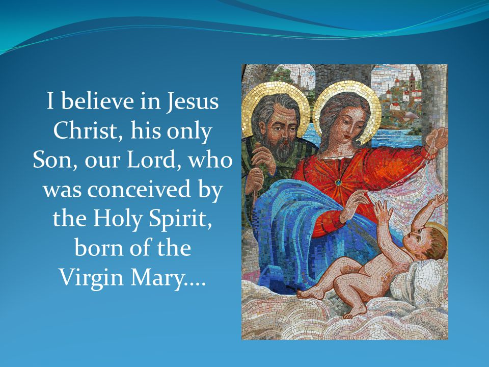 I believe in Jesus Christ, his only Son, our Lord, who was conceived by the Holy Spirit, born of the Virgin Mary….
