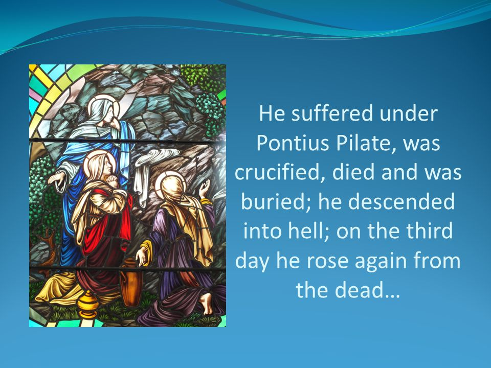 He suffered under Pontius Pilate, was crucified, died and was buried; he descended into hell; on the third day he rose again from the dead…