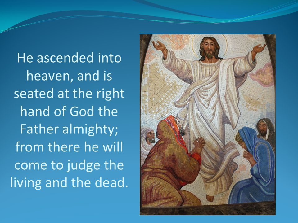 He ascended into heaven, and is seated at the right hand of God the Father almighty; from there he will come to judge the living and the dead.