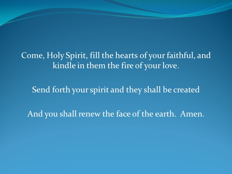 Come, Holy Spirit, fill the hearts of your faithful, and kindle in them the fire of your love.
