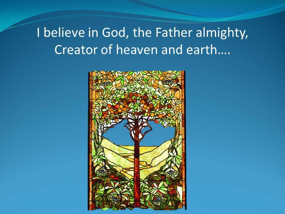 I believe in God, the Father almighty, Creator of heaven and earth….