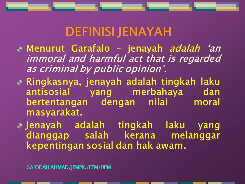 DEFINISI JENAYAH Menurut Garafalo – jenayah adalah 'an immoral and harmful act that is regarded as criminal by public opinion'.