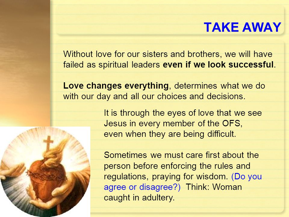 TAKE AWAY Without love for our sisters and brothers, we will have failed as spiritual leaders even if we look successful.