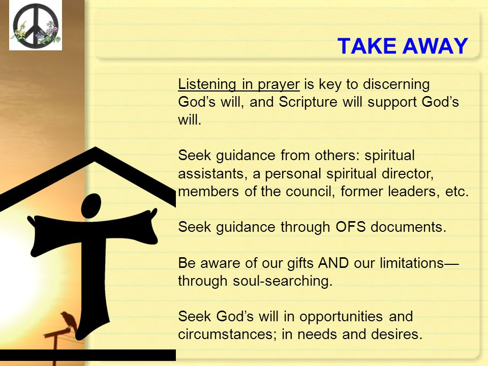 TAKE AWAY Listening in prayer is key to discerning God's will, and Scripture will support God's will.