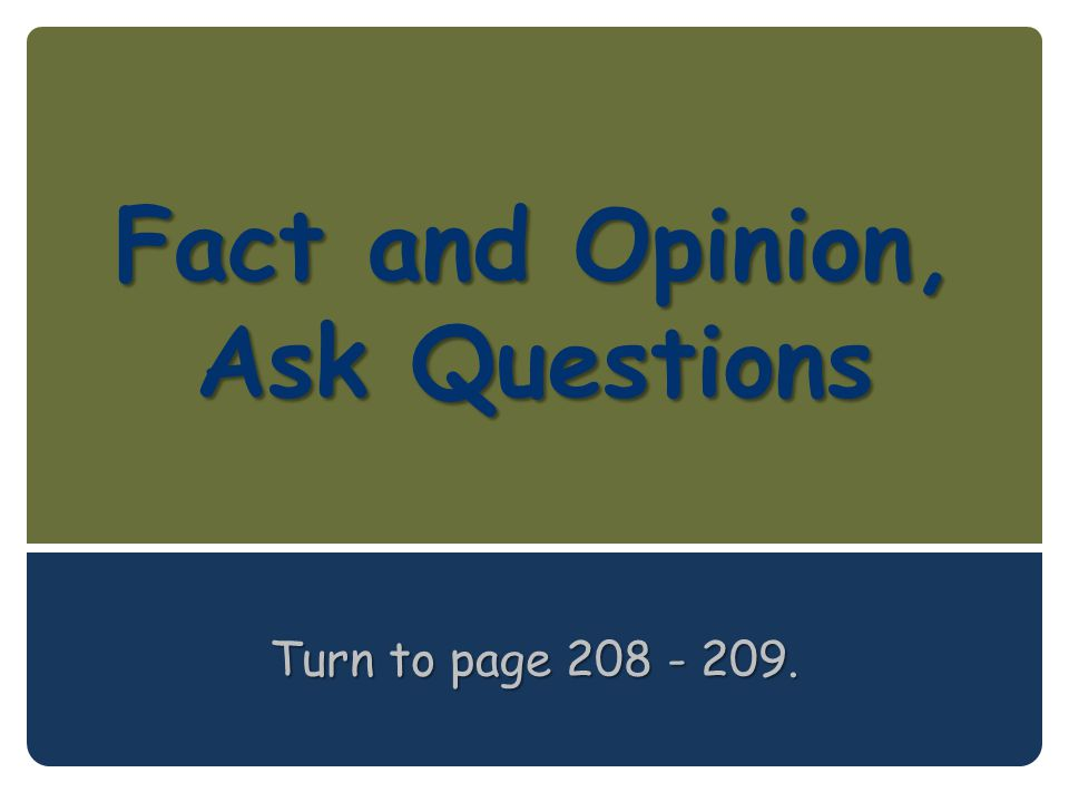 Fact and Opinion, Ask Questions Turn to page 208 - 209.
