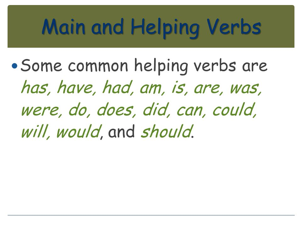 Main and Helping Verbs Some common helping verbs are has, have, had, am, is, are, was, were, do, does, did, can, could, will, would, and should.