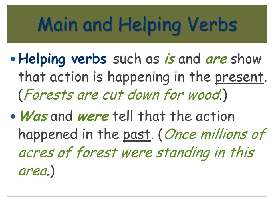Main and Helping Verbs Helping verbs such as is and are show that action is happening in the present. (Forests are cut down for wood.)