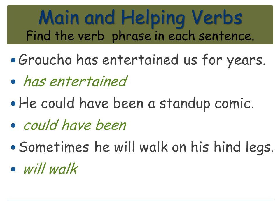 Main and Helping Verbs Find the verb phrase in each sentence.