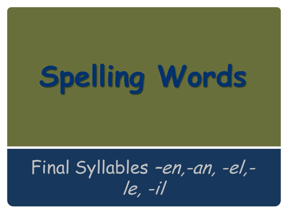 Spelling Words Final Syllables –en,-an, -el,-le, -il