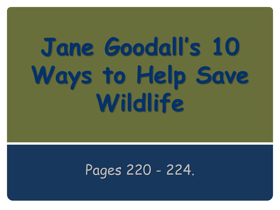 Jane Goodall's 10 Ways to Help Save Wildlife Pages 220 - 224.