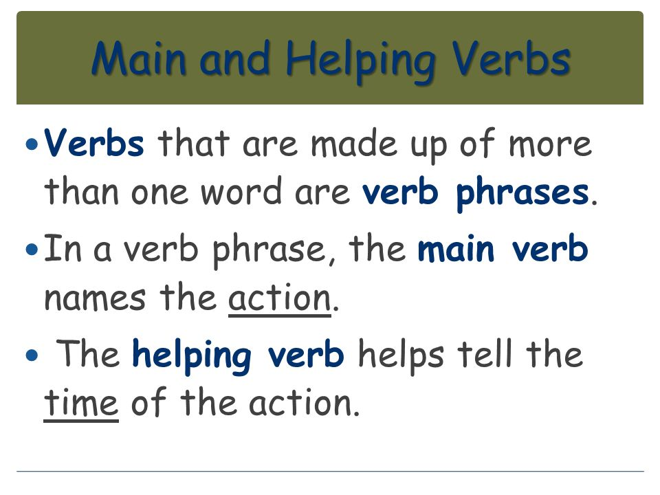 Main and Helping Verbs Verbs that are made up of more than one word are verb phrases. In a verb phrase, the main verb names the action.