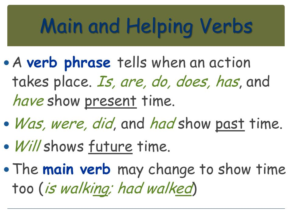 Main and Helping Verbs A verb phrase tells when an action takes place. Is, are, do, does, has, and have show present time.