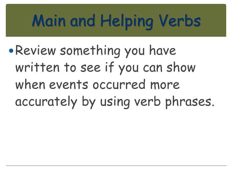 Main and Helping Verbs Review something you have written to see if you can show when events occurred more accurately by using verb phrases.
