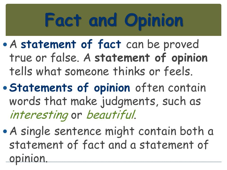 Fact and Opinion A statement of fact can be proved true or false. A statement of opinion tells what someone thinks or feels.