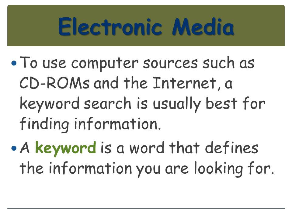 Electronic Media To use computer sources such as CD-ROMs and the Internet, a keyword search is usually best for finding information.