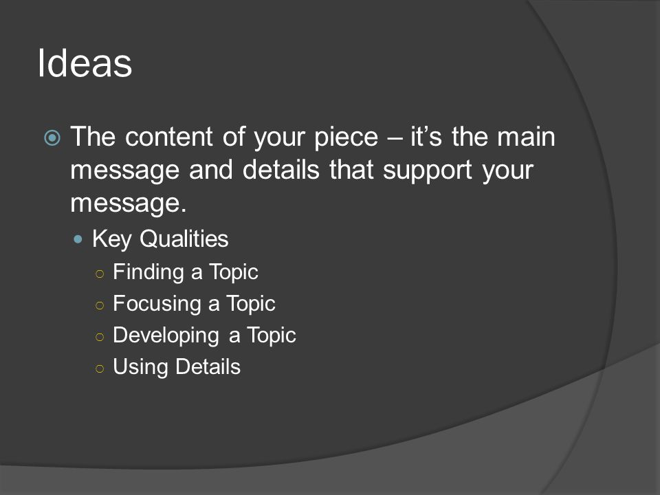 Ideas The content of your piece – it's the main message and details that support your message. Key Qualities.