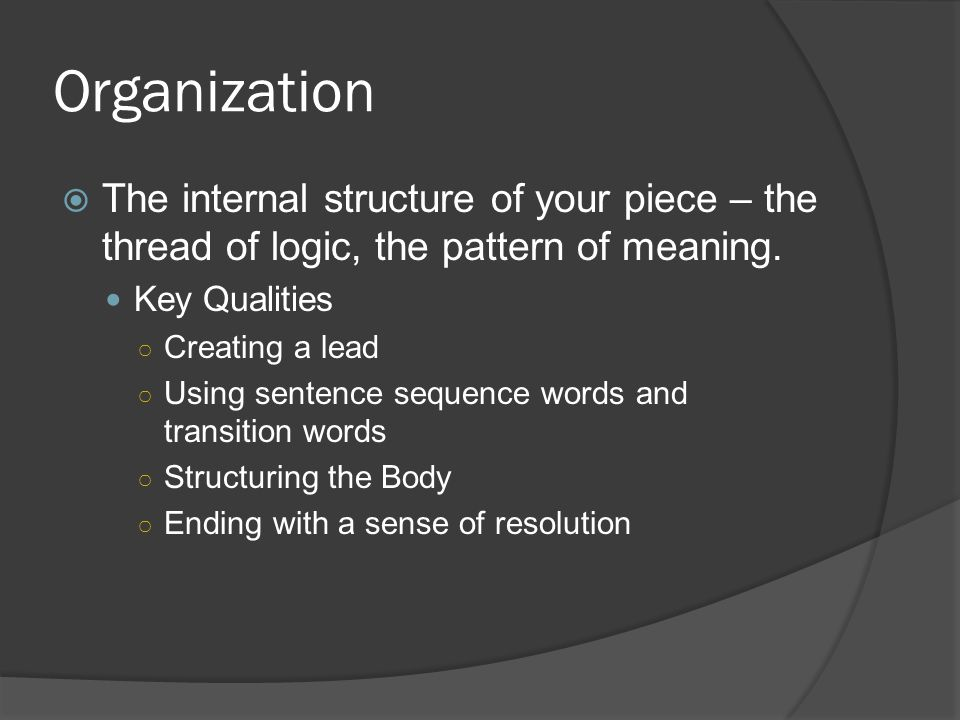 Organization The internal structure of your piece – the thread of logic, the pattern of meaning. Key Qualities.