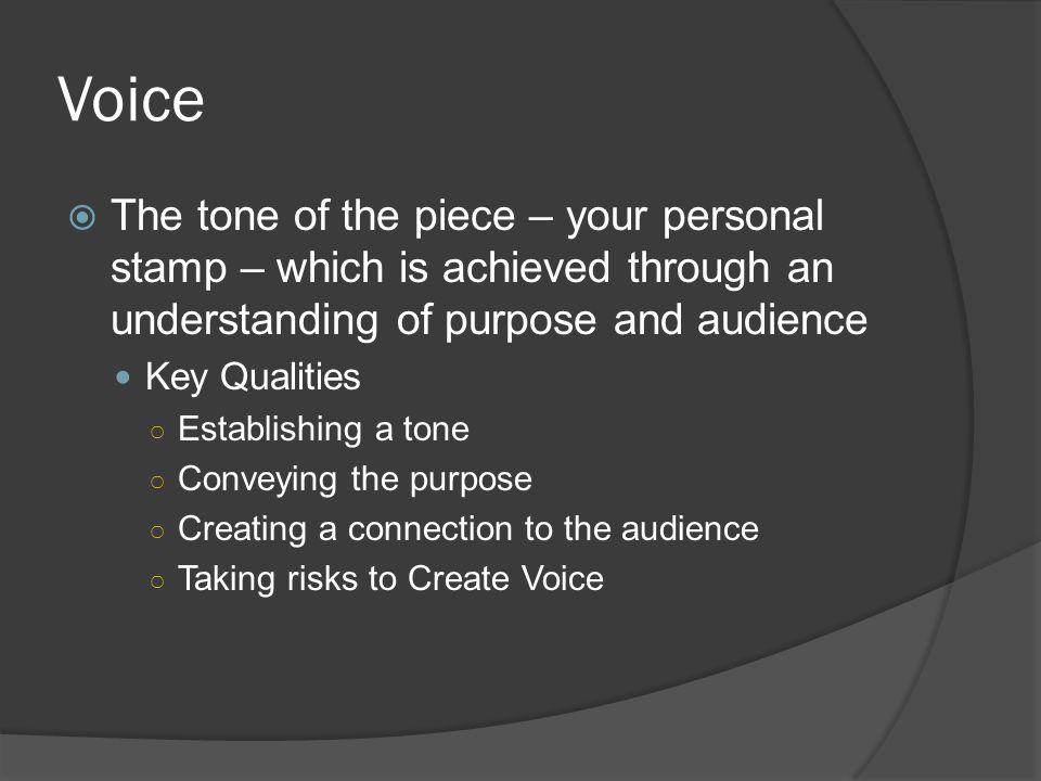 Voice The tone of the piece – your personal stamp – which is achieved through an understanding of purpose and audience.