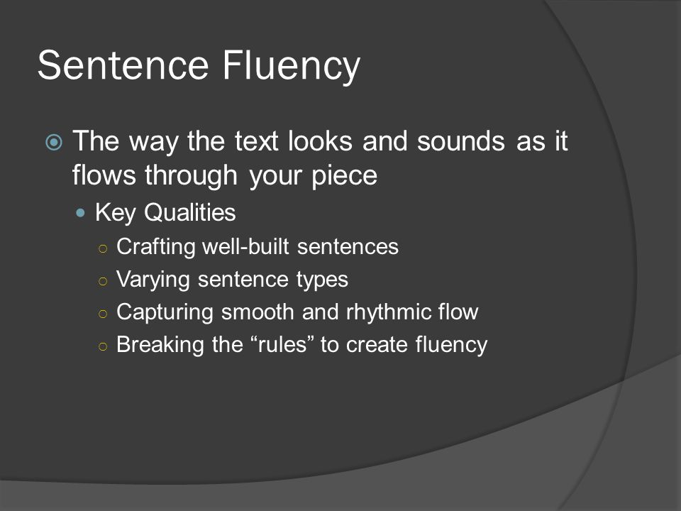 Sentence Fluency The way the text looks and sounds as it flows through your piece. Key Qualities. Crafting well-built sentences.