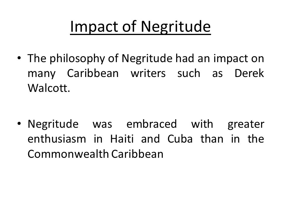 Impact of Negritude The philosophy of Negritude had an impact on many Caribbean writers such as Derek Walcott.