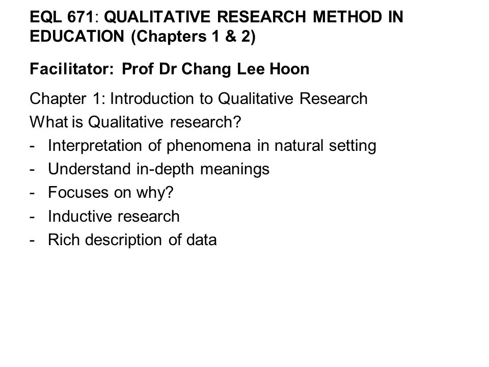 EQL 671: QUALITATIVE RESEARCH METHOD IN EDUCATION (Chapters 1 & 2) Facilitator: Prof Dr Chang Lee Hoon