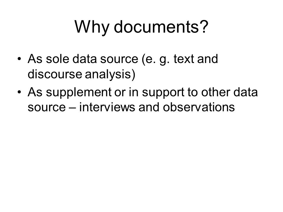 Why documents As sole data source (e. g. text and discourse analysis)