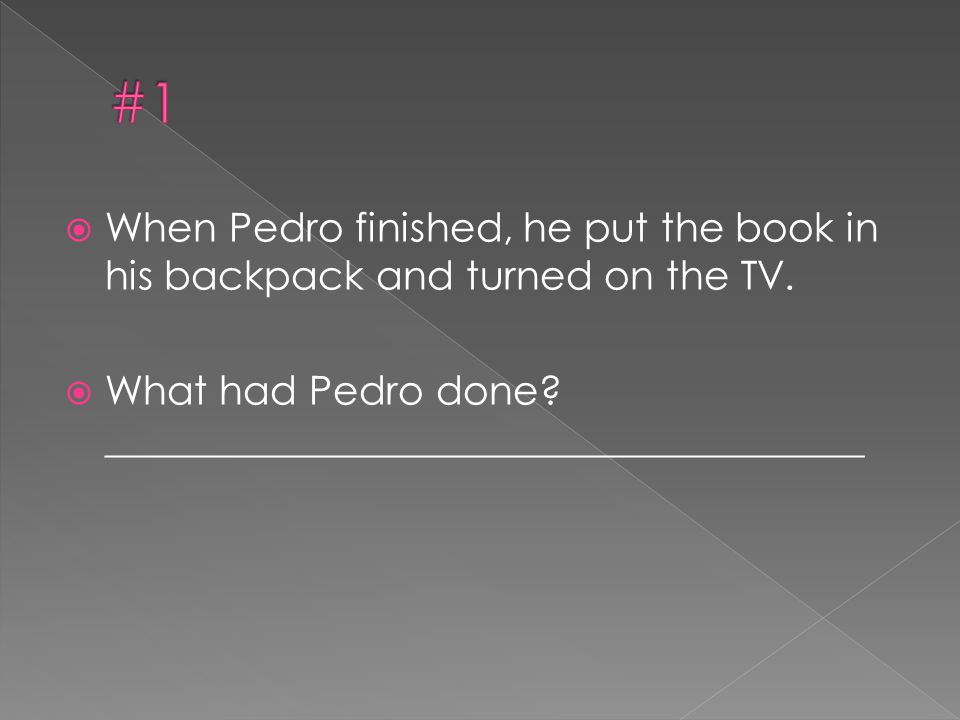 #1 When Pedro finished, he put the book in his backpack and turned on the TV.