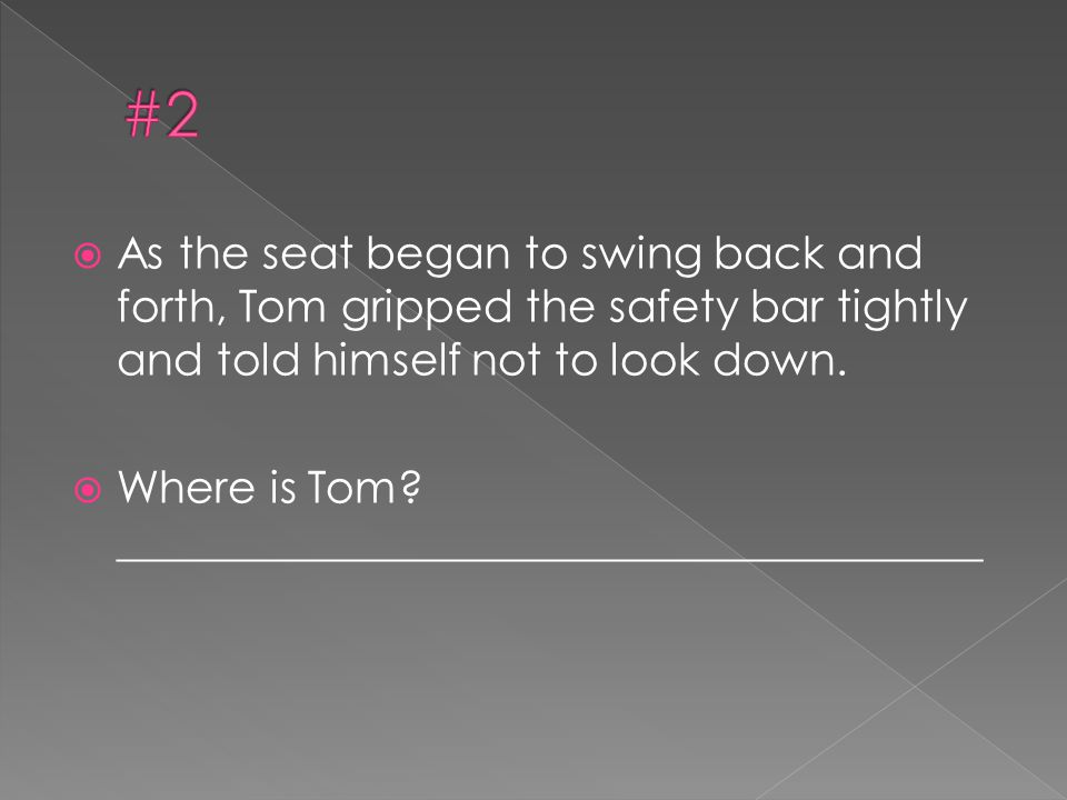 #2 As the seat began to swing back and forth, Tom gripped the safety bar tightly and told himself not to look down.