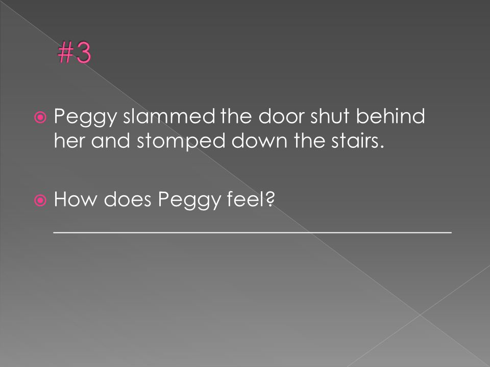 #3 Peggy slammed the door shut behind her and stomped down the stairs.