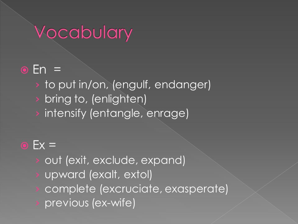Vocabulary En = Ex = to put in/on, (engulf, endanger)