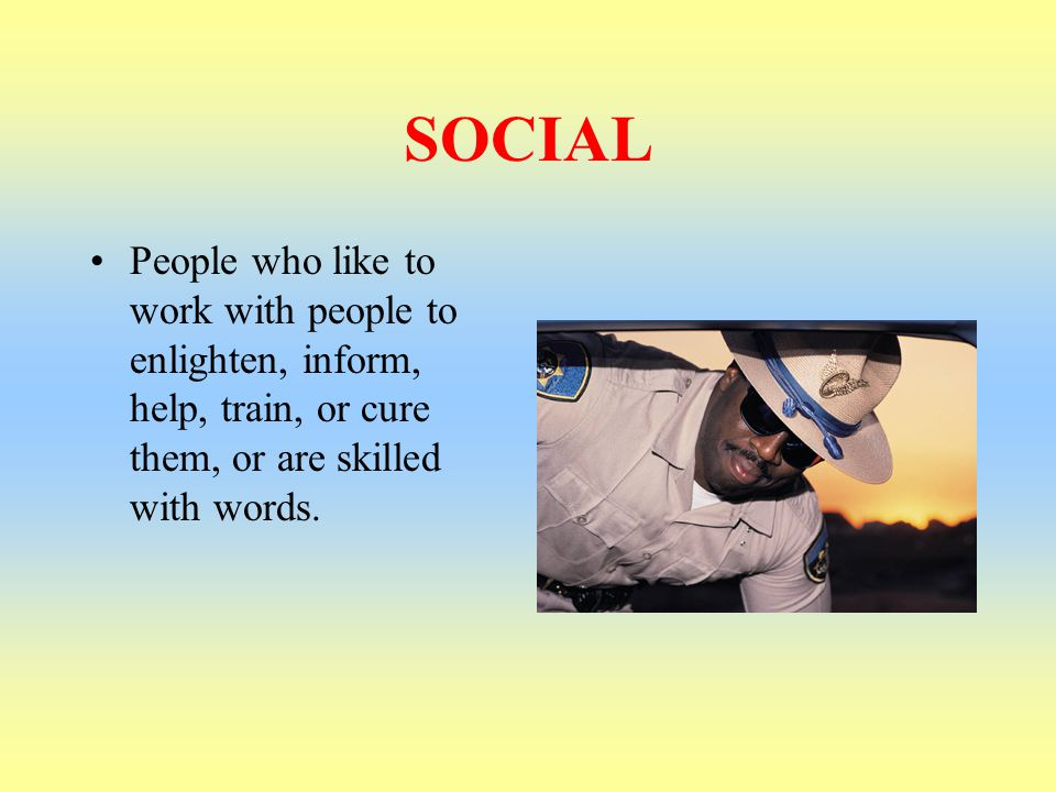 SOCIAL People who like to work with people to enlighten, inform, help, train, or cure them, or are skilled with words.