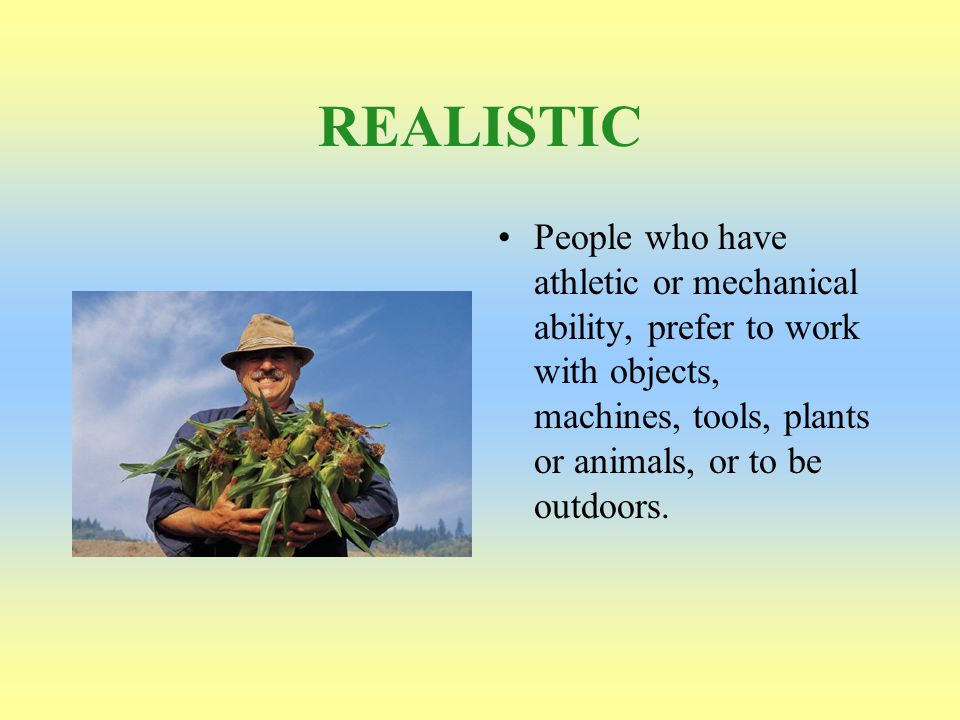 REALISTIC People who have athletic or mechanical ability, prefer to work with objects, machines, tools, plants or animals, or to be outdoors.