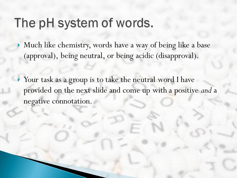 The pH system of words. Much like chemistry, words have a way of being like a base (approval), being neutral, or being acidic (disapproval).