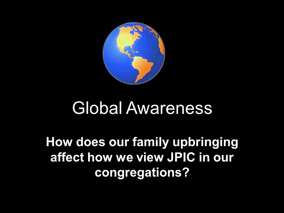 Global Awareness How does our family upbringing affect how we view JPIC in our congregations