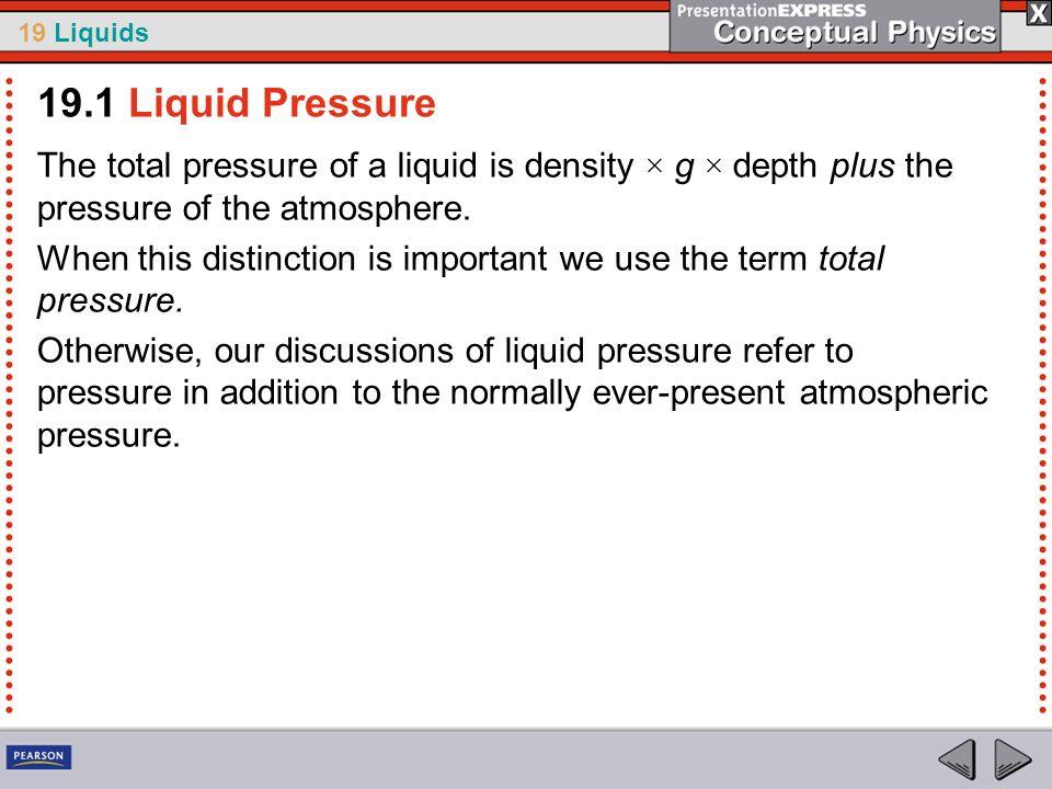 19.1 Liquid PressureThe total pressure of a liquid is density × g × depth plus the pressure of the atmosphere.