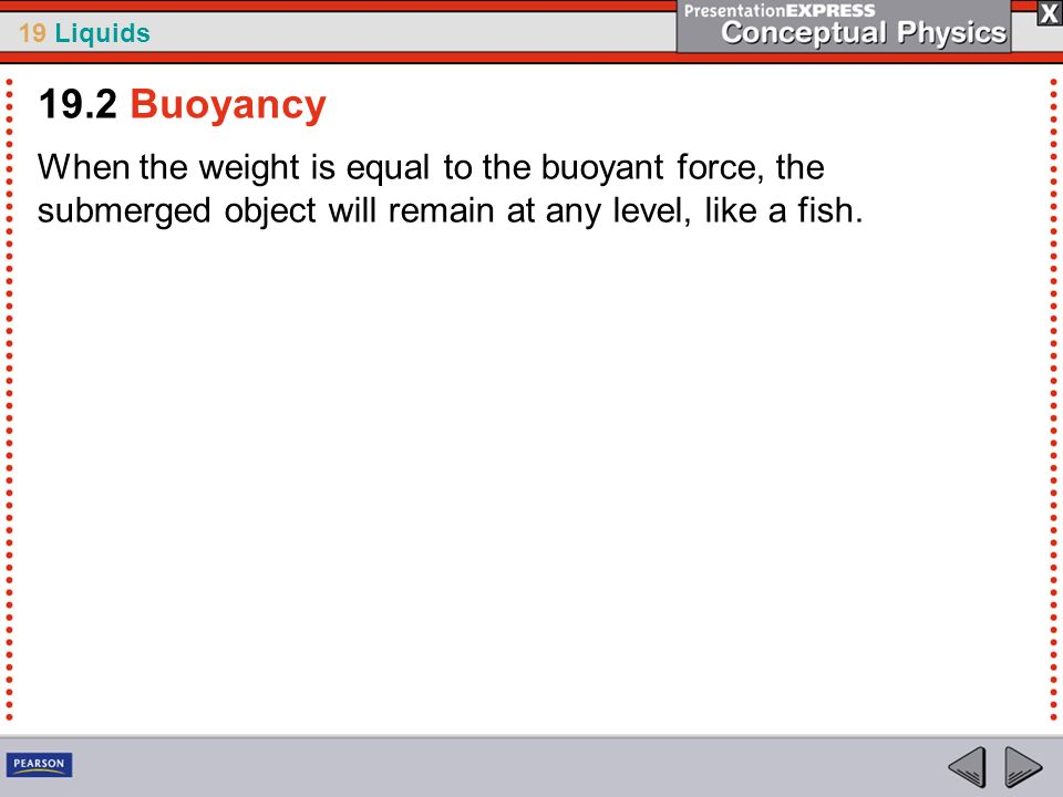 19.2 BuoyancyWhen the weight is equal to the buoyant force, the submerged object will remain at any level, like a fish.