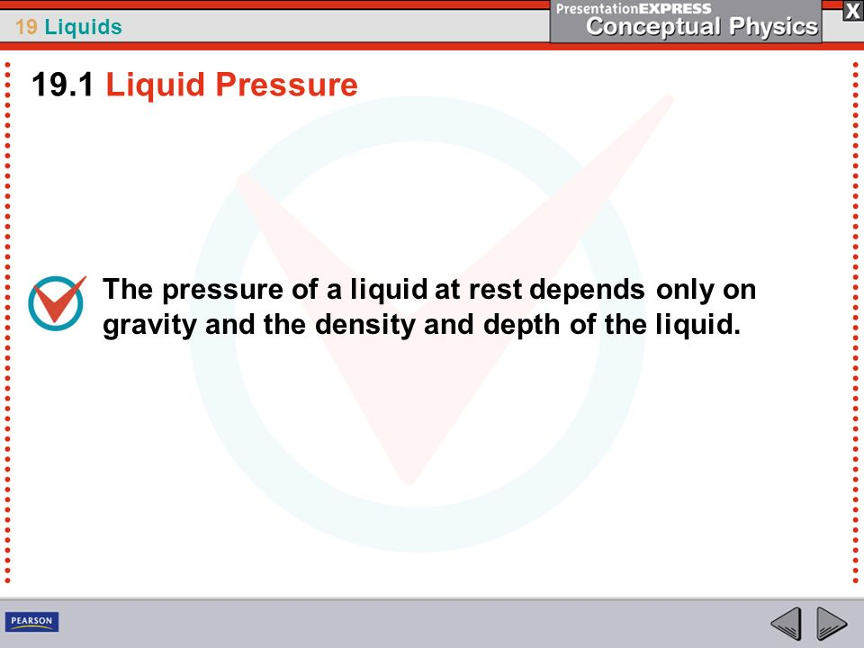 19.1 Liquid PressureThe pressure of a liquid at rest depends only on gravity and the density and depth of the liquid.