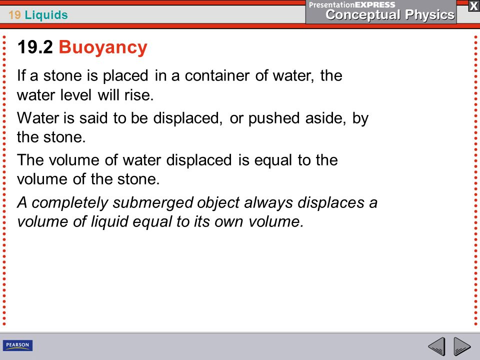 19.2 BuoyancyIf a stone is placed in a container of water, the water level will rise. Water is said to be displaced, or pushed aside, by the stone.