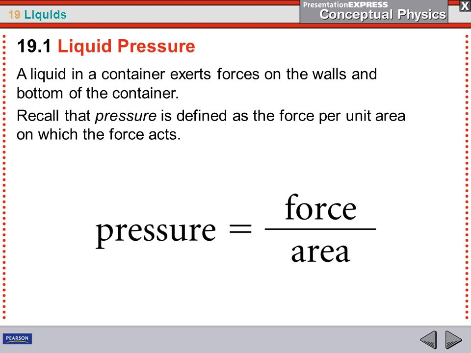 19.1 Liquid Pressure A liquid in a container exerts forces on the walls and bottom of the container.